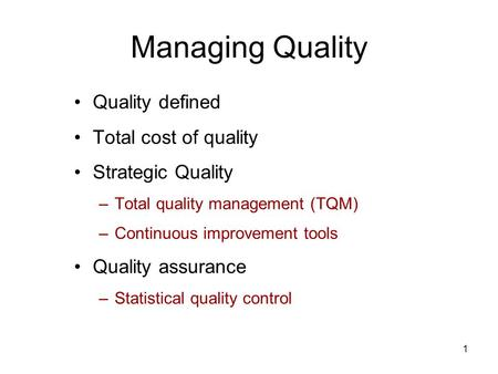 1 Managing Quality Quality defined Total cost of quality Strategic Quality –Total quality management (TQM) –Continuous improvement tools Quality assurance.