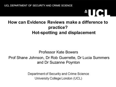 UCL DEPARTMENT OF SECURITY AND CRIME SCIENCE How can Evidence Reviews make a difference to practice? Hot-spotting and displacement Professor Kate Bowers.