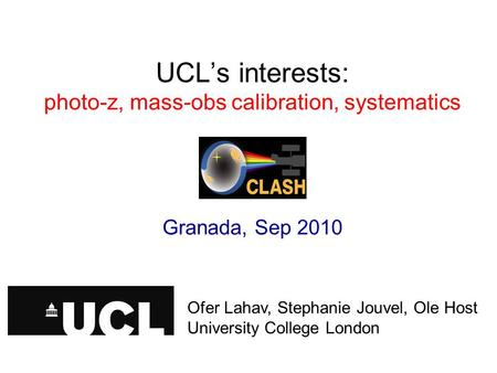 UCL's interests: photo-z, mass-obs calibration, systematics Granada, Sep 2010 Ofer Lahav, University College London Ofer Lahav, Stephanie Jouvel, Ole Host.