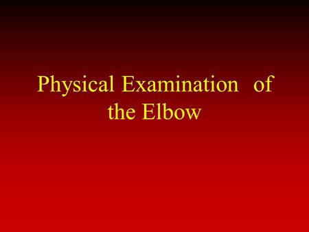 Physical Examination of the Elbow. Components of Physical Exam History Inspection ROM Palpation Strength/Neurovascular Stability Special Tests.