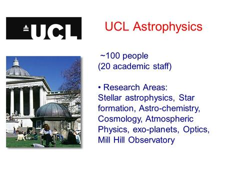 UCL Astrophysics ~100 people (20 academic staff) Research Areas: Stellar astrophysics, Star formation, Astro-chemistry, Cosmology, Atmospheric Physics,