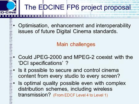 The EDCINE FP6 project proposal Optimisation, enhancement and interoperability issues of future Digital Cinema standards. Main challenges Could JPEG-2000.