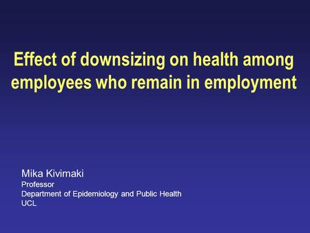 Effect of downsizing on health among employees who remain in employment Mika Kivimaki Professor Department of Epidemiology and Public Health UCL.