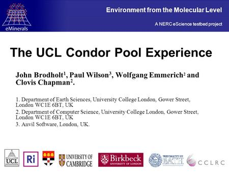 The UCL Condor Pool Experience John Brodholt 1, Paul Wilson 3, Wolfgang Emmerich 2 and Clovis Chapman 2. 1. Department of Earth Sciences, University College.