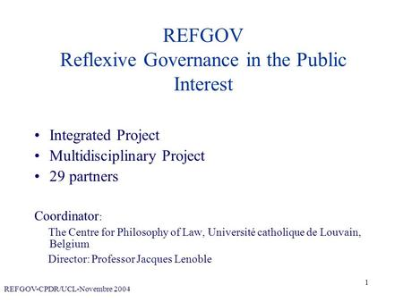 REFGOV-CPDR/UCL-Novembre 2004 1 REFGOV Reflexive Governance in the Public Interest Integrated Project Multidisciplinary Project 29 partners Coordinator.