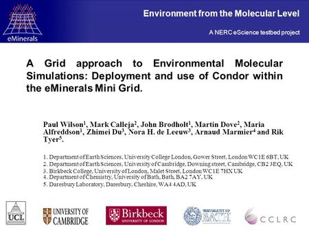A Grid approach to Environmental Molecular Simulations: Deployment and use of Condor within the eMinerals Mini Grid. Paul Wilson 1, Mark Calleja 2, John.