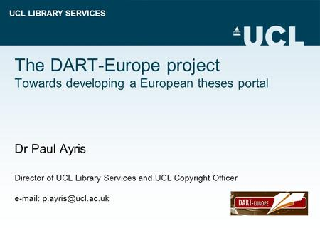 UCL LIBRARY SERVICES The DART-Europe project Towards developing a European theses portal Dr Paul Ayris Director of UCL Library Services and UCL Copyright.