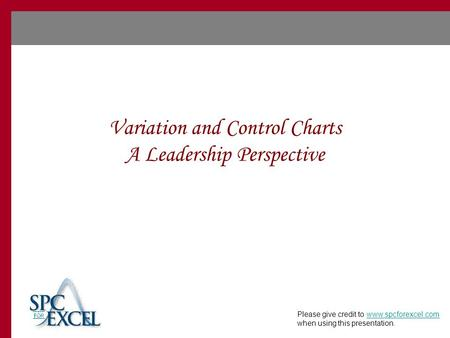 Variation and Control Charts A Leadership Perspective Please give credit to www.spcforexcel.com when using this presentation.www.spcforexcel.com.
