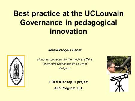 "Best practice at the UCLouvain Governance in pedagogical innovation Jean-François Denef Honorary prorector for the medical affairs ""Université Catholique."