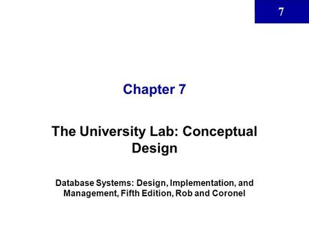 7 Chapter 7 The University Lab: Conceptual Design Database Systems: Design, Implementation, and Management, Fifth Edition, Rob and Coronel.