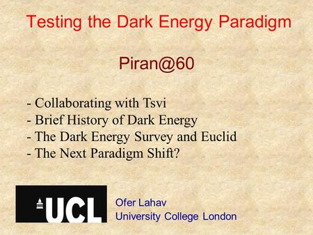 Testing the Dark Energy Paradigm Ofer Lahav University College London - Collaborating with Tsvi - Brief History of Dark Energy - The Dark Energy.