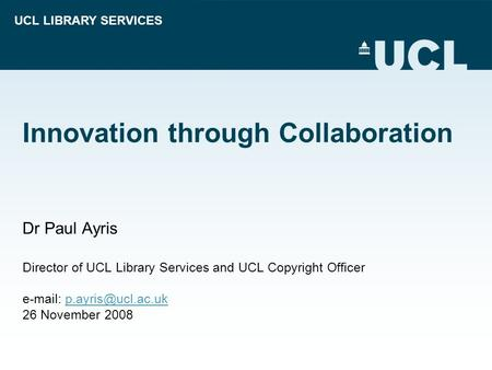 UCL LIBRARY SERVICES Innovation through Collaboration Dr Paul Ayris Director of UCL Library Services and UCL Copyright Officer