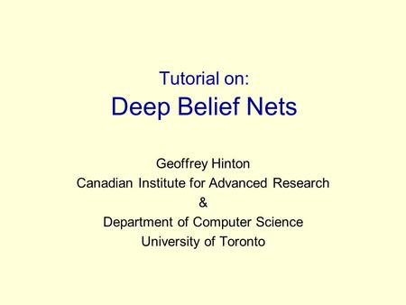 Tutorial on: Deep Belief Nets Geoffrey Hinton Canadian Institute for Advanced Research & Department of Computer Science University of Toronto.