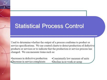 Statistical Process Control Used to determine whether the output of a process conforms to product or service specifications. We use control charts to detect.