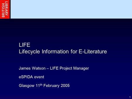 1 LIFE Lifecycle Information for E-Literature James Watson – LIFE Project Manager eSPIDA event Glasgow 11 th February 2005.