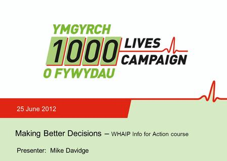 Making Better Decisions Making Better Decisions – WHAIP Info for Action course 25 June 2012 Presenter: Mike Davidge.