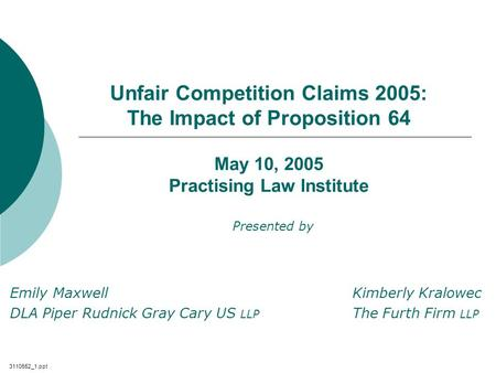 3110652_1.ppt Unfair Competition Claims 2005: The Impact of Proposition 64 May 10, 2005 Practising Law Institute Emily MaxwellKimberly Kralowec DLA Piper.