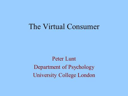 The Virtual Consumer Peter Lunt Department of Psychology University College London.