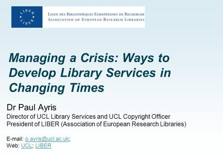 Managing a Crisis: Ways to Develop Library Services in Changing Times Dr Paul Ayris Director of UCL Library Services and UCL Copyright Officer President.