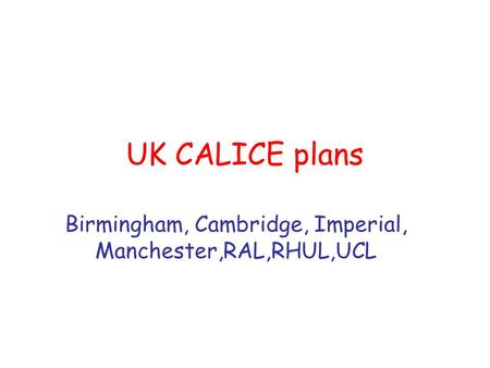UK CALICE plans Birmingham, Cambridge, Imperial, Manchester,RAL,RHUL,UCL.