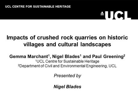 Impacts of crushed rock quarries on historic villages and cultural landscapes Gemma Marchant 1, Nigel Blades 1 and Paul Greening 2 1 UCL Centre for Sustainable.