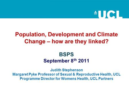 Population, Development and Climate Change – how are they linked? BSPS September 8 th 2011 Judith Stephenson Margaret Pyke Professor of Sexual & Reproductive.