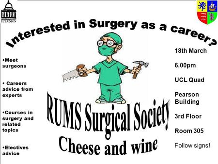 Meet surgeons Careers advice from experts Courses in surgery and related topics Electives advice 18th March 6.00pm UCL Quad Pearson Building 3rd Floor.
