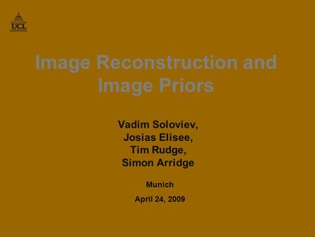 Image Reconstruction and Image Priors Vadim Soloviev, Josias Elisee, Tim Rudge, Simon Arridge Munich April 24, 2009 TexPoint fonts used in EMF. Read the.