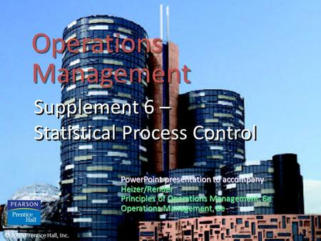 Operations Management Supplement 6 – Statistical Process Control © 2006 Prentice Hall, Inc. PowerPoint presentation to accompany Heizer/Render Principles.