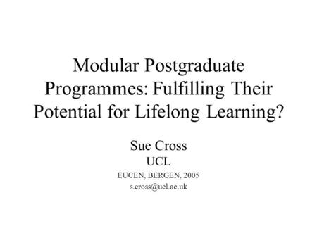 Modular Postgraduate Programmes: Fulfilling Their Potential for Lifelong Learning? Sue Cross UCL EUCEN, BERGEN, 2005
