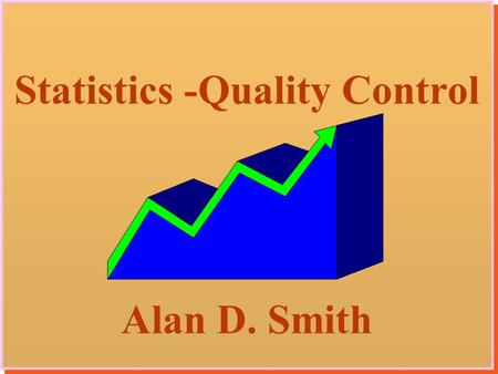 1 Statistics -Quality Control Alan D. Smith Statistics -Quality Control Alan D. Smith.