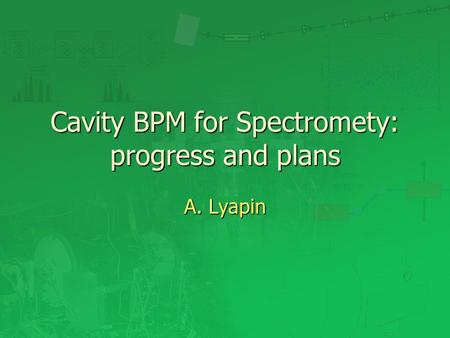 Cavity BPM for Spectromety: progress and plans A. Lyapin.