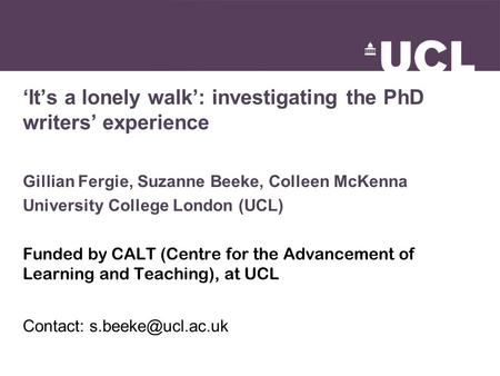'It's a lonely walk': investigating the PhD writers' experience Gillian Fergie, Suzanne Beeke, Colleen McKenna University College London (UCL) Funded by.