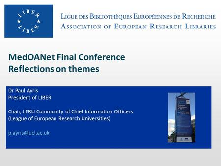 MedOANet Final Conference Reflections on themes Dr Paul Ayris President of LIBER Chair, LERU Community of Chief Information Officers (League of European.