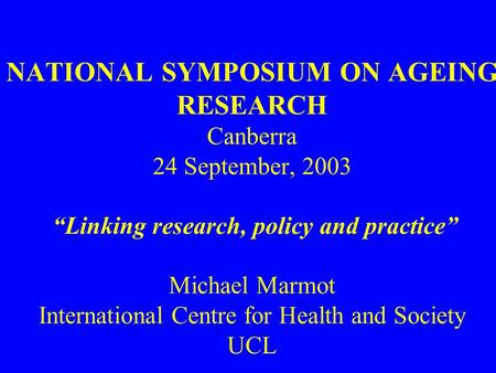 "NATIONAL SYMPOSIUM ON AGEING RESEARCH Canberra 24 September, 2003 ""Linking research, policy and practice"" Michael Marmot International Centre for Health."