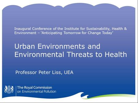 Urban Environments and Environmental Threats to Health Professor Peter Liss, UEA Inaugural Conference of the Institute for Sustainability, Health & Environment.
