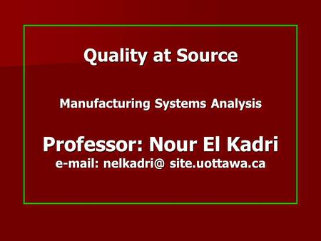 Quality at Source Manufacturing Systems Analysis Professor: Nour El Kadri   site.uottawa.ca.