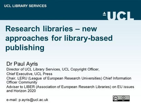 UCL LIBRARY SERVICES Research libraries – new approaches for library-based publishing Dr Paul Ayris Director of UCL Library Services, UCL Copyright Officer,
