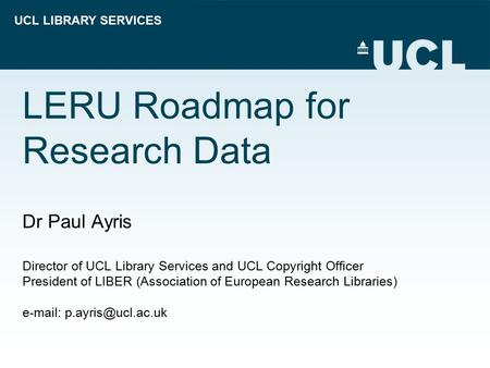 UCL LIBRARY SERVICES LERU Roadmap for Research Data Dr Paul Ayris Director of UCL Library Services and UCL Copyright Officer President of LIBER (Association.