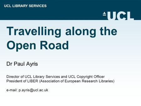 UCL LIBRARY SERVICES Travelling along the Open Road Dr Paul Ayris Director of UCL Library Services and UCL Copyright Officer President of LIBER (Association.