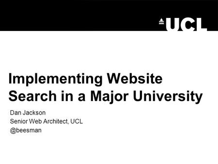 Implementing Website Search in a Major University Dan Jackson Senior Web Architect,
