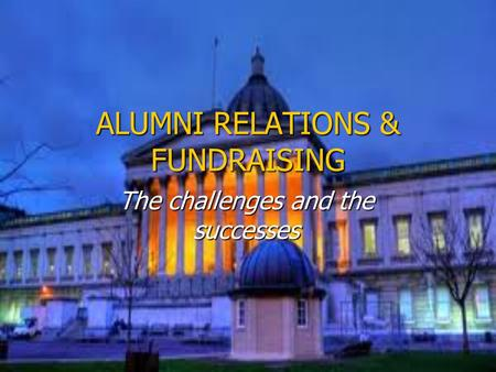 ALUMNI RELATIONS & FUNDRAISING The challenges and the successes.