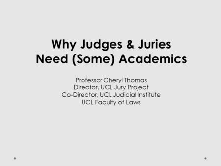 Why Judges & Juries Need (Some) Academics Professor Cheryl Thomas Director, UCL Jury Project Co-Director, UCL Judicial Institute UCL Faculty of Laws.