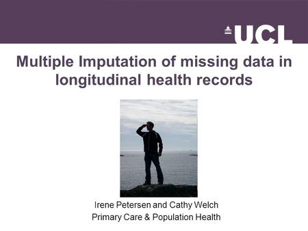 Multiple Imputation of missing data in longitudinal health records Irene Petersen and Cathy Welch Primary Care & Population Health.
