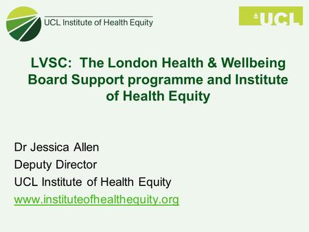 LVSC: The London Health & Wellbeing Board Support programme and Institute of Health Equity Dr Jessica Allen Deputy Director UCL Institute of Health Equity.