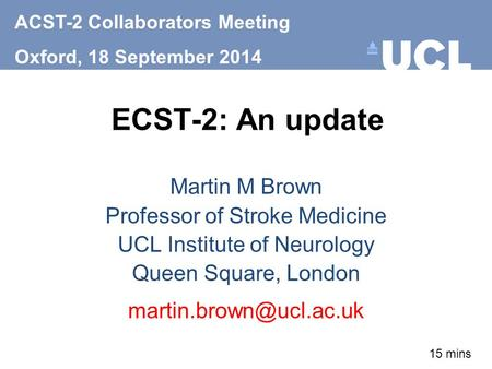ECST-2: An update Martin M Brown Professor of Stroke Medicine UCL Institute of Neurology Queen Square, London ACST-2 Collaborators.