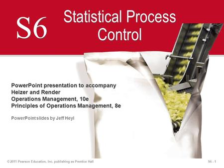 S6 - 1© 2011 Pearson Education, Inc. publishing as Prentice Hall S6 Statistical Process Control PowerPoint presentation to accompany Heizer and Render.