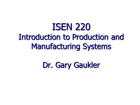 ISEN 220 Introduction to Production and Manufacturing Systems Dr. Gary Gaukler.