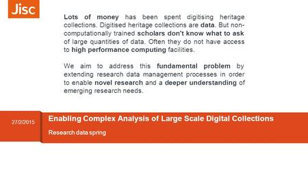 Research data spring Enabling Complex Analysis of Large Scale Digital Collections 27/2/2015 Lots of money has been spent digitising heritage collections.