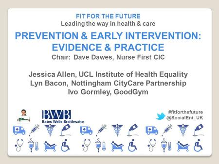 FIT FOR THE FUTURE Leading the way in health & care PREVENTION & EARLY INTERVENTION: EVIDENCE & PRACTICE Chair:Dave Dawes, Nurse First CIC Jessica Allen,